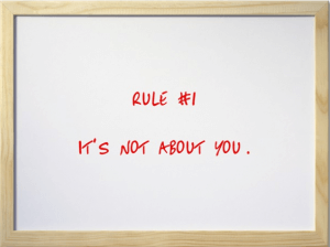 Rule #1: It's not about you.